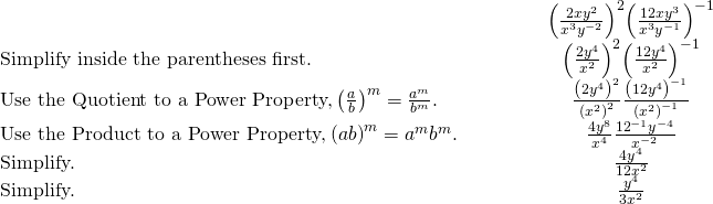 \begin{array}{cccccc}& & & & & \hfill {\left(\frac{2x{y}^{2}}{{x}^{3}{y}^{-2}}\right)}^{2}{\left(\frac{12x{y}^{3}}{{x}^{3}{y}^{-1}}\right)}^{-1}\hfill \\ \text{Simplify inside the parentheses first.}\hfill & & & & & \hfill {\left(\frac{2{y}^{4}}{{x}^{2}}\right)}^{2}{\left(\frac{12{y}^{4}}{{x}^{2}}\right)}^{-1}\hfill \\ \text{Use the Quotient to a Power Property,}\phantom{\rule{0.2em}{0ex}}{\left(\frac{a}{b}\right)}^{m}=\frac{{a}^{m}}{{b}^{m}}.\hfill & & & & & \hfill \frac{{\left(2{y}^{4}\right)}^{2}}{{\left({x}^{2}\right)}^{2}}\frac{{\left(12{y}^{4}\right)}^{-1}}{{\left({x}^{2}\right)}^{-1}}\hfill \\ \text{Use the Product to a Power Property,}\phantom{\rule{0.2em}{0ex}}{\left(ab\right)}^{m}={a}^{m}{b}^{m}.\hfill & & & & & \hfill \frac{4{y}^{8}}{{x}^{4}}·\frac{{12}^{-1}{y}^{-4}}{{x}^{-2}}\hfill \\ \text{Simplify.}\hfill & & & & & \hfill \frac{4{y}^{4}}{12{x}^{2}}\hfill \\ \text{Simplify.}\hfill & & & & & \hfill \frac{{y}^{4}}{3{x}^{2}}\hfill \end{array}