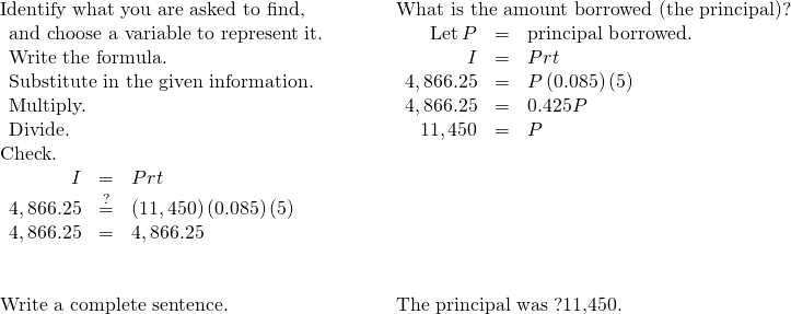 \begin{array}{cccc}\text{Identify what you are asked to find,}\phantom{\rule{2em}{0ex}}\hfill & & & \text{What is the amount borrowed (the principal)?}\hfill \\ \begin{array}{c}\text{and choose a variable to represent it.}\hfill \\ \text{Write the formula.}\hfill \\ \text{Substitute in the given information.}\hfill \\ \text{Multiply.}\hfill \\ \text{Divide.}\hfill \end{array}\hfill & & & \begin{array}{ccc}\hfill \text{Let}\phantom{\rule{0.2em}{0ex}}P& =\hfill & \text{principal borrowed.}\hfill \\ \hfill I& =\hfill & Prt\hfill \\ \hfill 4,866.25& =\hfill & P\left(0.085\right)\left(5\right)\hfill \\ \hfill 4,866.25& =\hfill & 0.425P\hfill \\ \hfill 11,450& =\hfill & P\hfill \end{array}\hfill \\ \text{Check.}\hfill & & & \\ \begin{array}{ccc}\hfill I& =\hfill & Prt\hfill \\ \hfill 4,866.25& \stackrel{?}{=}\hfill & \left(11,450\right)\left(0.085\right)\left(5\right)\hfill \\ \hfill 4,866.25& =\hfill & 4,866.25✓\hfill \end{array}\hfill & & & \\ \\ \\ \text{Write a complete sentence.}\hfill & & & \text{The principal was ?11,450.}\hfill \end{array}