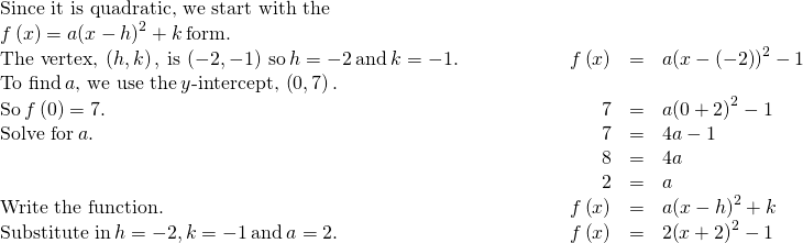 \begin{array}{cccccc}\text{Since it is quadratic, we start with the}\hfill & & & & & \\ f\left(x\right)=a{\left(x-h\right)}^{2}+k\phantom{\rule{0.2em}{0ex}}\text{form.}\hfill & & & & & \\ \text{The vertex,}\phantom{\rule{0.2em}{0ex}}\left(h,k\right),\phantom{\rule{0.2em}{0ex}}\text{is}\phantom{\rule{0.2em}{0ex}}\left(-2,-1\right)\phantom{\rule{0.2em}{0ex}}\text{so}\phantom{\rule{0.2em}{0ex}}h=-2\phantom{\rule{0.2em}{0ex}}\text{and}\phantom{\rule{0.2em}{0ex}}k=-1.\hfill & & & \hfill \phantom{\rule{3em}{0ex}}f\left(x\right)& =\hfill & a{\left(x-\left(-2\right)\right)}^{2}-1\hfill \\ \text{To find}\phantom{\rule{0.2em}{0ex}}a\text{, we use the}\phantom{\rule{0.2em}{0ex}}y\text{-intercept,}\phantom{\rule{0.2em}{0ex}}\left(0,7\right).\hfill & & & & & \\ \text{So}\phantom{\rule{0.2em}{0ex}}f\left(0\right)=7.\hfill & & & \hfill \phantom{\rule{3em}{0ex}}7& =\hfill & a{\left(0+2\right)}^{2}-1\hfill \\ \text{Solve for}\phantom{\rule{0.2em}{0ex}}a.\hfill & & & \hfill \phantom{\rule{3em}{0ex}}7& =\hfill & 4a-1\hfill \\ & & & \hfill \phantom{\rule{3em}{0ex}}8& =\hfill & 4a\hfill \\ & & & \hfill \phantom{\rule{3em}{0ex}}2& =\hfill & a\hfill \\ \text{Write the function.}\hfill & & & \hfill \phantom{\rule{3em}{0ex}}f\left(x\right)& =\hfill & a{\left(x-h\right)}^{2}+k\hfill \\ \text{Substitute in}\phantom{\rule{0.2em}{0ex}}h=-2,k=-1\phantom{\rule{0.2em}{0ex}}\text{and}\phantom{\rule{0.2em}{0ex}}a=2.\hfill & & & \hfill \phantom{\rule{3em}{0ex}}f\left(x\right)& =\hfill & 2{\left(x+2\right)}^{2}-1\hfill \end{array}
