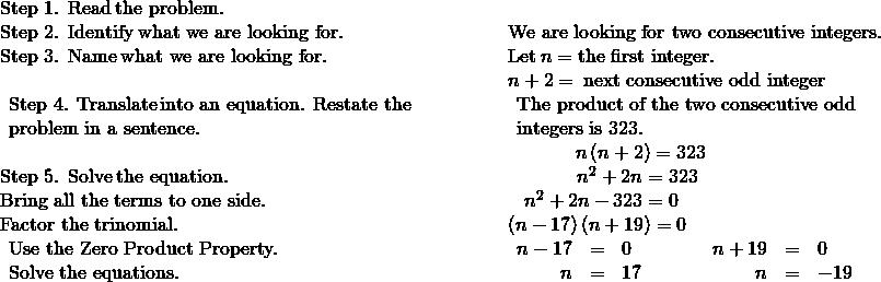 \begin{array}{cccccc}\mathbf{\text{Step 1. Read}}\phantom{\rule{0.2em}{0ex}}\text{the problem.}\hfill & & & & & \\ \mathbf{\text{Step 2. Identify}}\phantom{\rule{0.2em}{0ex}}\text{what we are looking for.}\hfill & & & & & \text{We are looking for two consecutive integers.}\hfill \\ \mathbf{\text{Step 3. Name}}\phantom{\rule{0.2em}{0ex}}\text{what we are looking for.}\hfill & & & & & \text{Let}\phantom{\rule{0.2em}{0ex}}n=\text{the first integer.}\hfill \\ & & & & & n+2=\phantom{\rule{0.2em}{0ex}}\text{next consecutive odd integer}\hfill \\ \begin{array}{c}\mathbf{\text{Step 4. Translate}}\phantom{\rule{0.2em}{0ex}}\text{into an equation. Restate the}\hfill \\ \text{problem in a sentence.}\hfill \end{array}\hfill & & & & & \begin{array}{c}\text{The product of the two consecutive odd}\hfill \\ \text{integers is 323.}\hfill \end{array}\hfill \\ & & & & & \phantom{\rule{3.47em}{0ex}}n\left(n+2\right)=323\hfill \\ \mathbf{\text{Step 5. Solve}}\phantom{\rule{0.2em}{0ex}}\text{the equation.}\hfill & & & & & \phantom{\rule{3.57em}{0ex}}{n}^{2}+2n=323\hfill \\ \text{Bring all the terms to one side.}\hfill & & & & & \phantom{\rule{0.85em}{0ex}}{n}^{2}+2n-323=0\hfill \\ \text{Factor the trinomial.}\hfill & & & & & \left(n-17\right)\left(n+19\right)=0\hfill \\ \begin{array}{c}\text{Use the Zero Product Property.}\hfill \\ \text{Solve the equations.}\hfill \end{array}\hfill & & & & & \begin{array}{ccccccccc}\hfill n-17& =\hfill & 0\hfill & & & & \hfill n+19& =\hfill & 0\hfill \\ \hfill n& =\hfill & 17\hfill & & & & \hfill n& =\hfill & -19\hfill \end{array}\hfill \end{array}