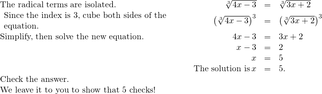 \begin{array}{cccccc}\text{The radical terms are isolated.}\hfill & & & \hfill \sqrt[3]{4x-3}& =\hfill & \sqrt[3]{3x+2}\hfill \\ \begin{array}{c}\text{Since the index is 3, cube both sides of the}\hfill \\ \text{equation.}\hfill \end{array}\hfill & & & \hfill {\left(\sqrt[3]{4x-3}\right)}^{3}& =\hfill & {\left(\sqrt[3]{3x+2}\right)}^{3}\hfill \\ \text{Simplify, then solve the new equation.}\hfill & & & \hfill 4x-3& =\hfill & 3x+2\hfill \\ & & & \hfill x-3& =\hfill & 2\hfill \\ & & & \hfill x& =\hfill & 5\hfill \\ & & & \hfill \text{The solution is}\phantom{\rule{0.2em}{0ex}}x& =\hfill & 5.\hfill \\ \text{Check the answer.}\hfill & & & & & \\ \text{We leave it to you to show that 5 checks!}\hfill & & & & & \end{array}