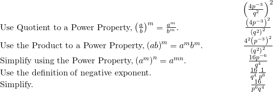 \begin{array}{cccccc}& & & & & \hfill {\left(\frac{4{p}^{-3}}{{q}^{2}}\right)}^{2}\hfill \\ \text{Use Quotient to a Power Property,}\phantom{\rule{0.2em}{0ex}}{\left(\frac{a}{b}\right)}^{m}=\frac{{a}^{m}}{{b}^{m}}.\hfill & & & & & \hfill \frac{{\left(4{p}^{-3}\right)}^{2}}{{\left({q}^{2}\right)}^{2}}\hfill \\ \text{Use the Product to a Power Property,}\phantom{\rule{0.2em}{0ex}}{\left(ab\right)}^{m}={a}^{m}{b}^{m}.\hfill & & & & & \hfill \frac{{4}^{2}{\left({p}^{-3}\right)}^{2}}{{\left({q}^{2}\right)}^{2}}\hfill \\ \text{Simplify using the Power Property,}\phantom{\rule{0.2em}{0ex}}{\left({a}^{m}\right)}^{n}={a}^{m·n}.\hfill & & & & & \hfill \frac{16{p}^{-6}}{{q}^{4}}\hfill \\ \text{Use the definition of negative exponent.}\hfill & & & & & \hfill \frac{16}{{q}^{4}}·\frac{1}{{p}^{6}}\hfill \\ \text{Simplify.}\hfill & & & & & \hfill \frac{16}{{p}^{6}{q}^{4}}\hfill \end{array}