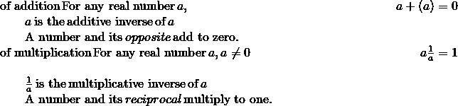 \begin{array}{cccc}\phantom{\rule{2em}{0ex}}\text{of addition}\phantom{\rule{0.2em}{0ex}}\text{For any real number}\phantom{\rule{0.2em}{0ex}}a,\hfill & & & \hfill \phantom{\rule{7.1em}{0ex}}a+\left(\text{−}a\right)=0\\ \phantom{\rule{4em}{0ex}}\text{−}a\phantom{\rule{0.2em}{0ex}}\text{is the}\phantom{\rule{0.2em}{0ex}}\text{additive inverse}\phantom{\rule{0.2em}{0ex}}\text{of}\phantom{\rule{0.2em}{0ex}}a\hfill & & & \\ \phantom{\rule{4em}{0ex}}\text{A number and its}\phantom{\rule{0.2em}{0ex}}opposite\phantom{\rule{0.2em}{0ex}}\text{add to zero.}\hfill & & & \\ \phantom{\rule{2em}{0ex}}\text{of multiplication}\phantom{\rule{0.2em}{0ex}}\text{For any real number}\phantom{\rule{0.2em}{0ex}}a,a\ne 0\hfill & & & \hfill \phantom{\rule{7.4em}{0ex}}a·\frac{1}{a}=1\\ \\ \phantom{\rule{4em}{0ex}}\frac{1}{a}\phantom{\rule{0.2em}{0ex}}\text{is the}\phantom{\rule{0.2em}{0ex}}\text{multiplicative inverse}\phantom{\rule{0.2em}{0ex}}\text{of}\phantom{\rule{0.2em}{0ex}}a\hfill & & & \\ \phantom{\rule{4em}{0ex}}\text{A number and its}\phantom{\rule{0.2em}{0ex}}reciprocal\phantom{\rule{0.2em}{0ex}}\text{multiply to one.}\hfill & & & \end{array}
