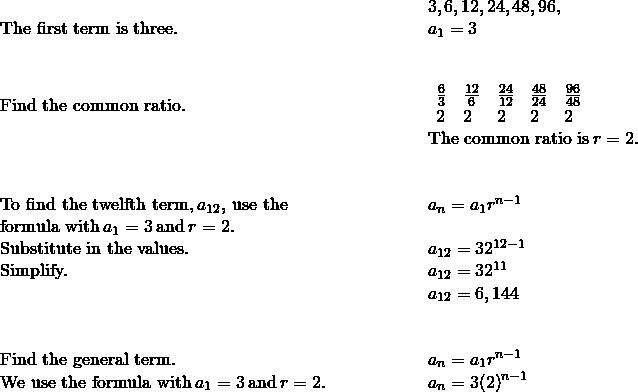 \begin{array}{cccc}& & & \phantom{\rule{3em}{0ex}}3,6,12,24,48,96\text{,}\phantom{\rule{0.2em}{0ex}}\text{…}\hfill \\ \text{The first term is three.}\hfill & & & \phantom{\rule{3em}{0ex}}{a}_{1}=3\hfill \\ \\ \\ \text{Find the common ratio.}\hfill & & & \phantom{\rule{3em}{0ex}}\begin{array}{ccccc}\frac{6}{3}\hfill & \frac{12}{6}\hfill & \frac{24}{12}\hfill & \frac{48}{24}\hfill & \frac{96}{48}\hfill \\ 2\hfill & 2\hfill & 2\hfill & 2\hfill & 2\hfill \end{array}\hfill \\ & & & \phantom{\rule{3em}{0ex}}\text{The common ratio is}\phantom{\rule{0.2em}{0ex}}r=2.\hfill \\ \\ \\ \text{To find the twelfth term,}\phantom{\rule{0.2em}{0ex}}{a}_{12},\phantom{\rule{0.2em}{0ex}}\text{use the}\hfill & & & \phantom{\rule{3em}{0ex}}{a}_{n}={a}_{1}{r}^{n-1}\hfill \\ \text{formula with}\phantom{\rule{0.2em}{0ex}}{a}_{1}=3\phantom{\rule{0.2em}{0ex}}\text{and}\phantom{\rule{0.2em}{0ex}}r=2.\hfill & & & \\ \text{Substitute in the values.}\hfill & & & \phantom{\rule{3em}{0ex}}{a}_{12}=3·{2}^{12-1}\hfill \\ \text{Simplify.}\hfill & & & \phantom{\rule{3em}{0ex}}{a}_{12}=3·{2}^{11}\hfill \\ & & & \phantom{\rule{3em}{0ex}}{a}_{12}=6,144\hfill \\ \\ \\ \text{Find the general term.}\hfill & & & \phantom{\rule{3em}{0ex}}{a}_{n}={a}_{1}{r}^{n-1}\hfill \\ \text{We use the formula with}\phantom{\rule{0.2em}{0ex}}{a}_{1}=3\phantom{\rule{0.2em}{0ex}}\text{and}\phantom{\rule{0.2em}{0ex}}r=2.\hfill & & & \phantom{\rule{3em}{0ex}}{a}_{n}=3{\left(2\right)}^{n-1}\hfill \end{array}