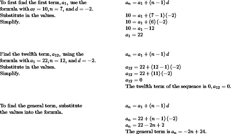 \begin{array}{cccc}\text{To first find the first term,}\phantom{\rule{0.2em}{0ex}}{a}_{1},\phantom{\rule{0.2em}{0ex}}\text{use the}\hfill & & & \phantom{\rule{3em}{0ex}}{a}_{n}={a}_{1}+\left(n-1\right)d\hfill \\ \text{formula with}\phantom{\rule{0.2em}{0ex}}{a}_{7}=10,n=7,\phantom{\rule{0.2em}{0ex}}\text{and}\phantom{\rule{0.2em}{0ex}}d=-2.\hfill & & & \\ \text{Substitute in the values.}\hfill & & & \phantom{\rule{3em}{0ex}}10={a}_{1}+\left(7-1\right)\left(-2\right)\hfill \\ \text{Simplify.}\hfill & & & \phantom{\rule{3em}{0ex}}10={a}_{1}+\left(6\right)\left(-2\right)\hfill \\ & & & \phantom{\rule{3em}{0ex}}10={a}_{1}-12\hfill \\ & & & \phantom{\rule{3em}{0ex}}{a}_{1}=22\hfill \\ \\ \\ \text{Find the twelfth term,}\phantom{\rule{0.2em}{0ex}}{a}_{12},\phantom{\rule{0.2em}{0ex}}\text{using the}\hfill & & & \phantom{\rule{3em}{0ex}}{a}_{n}={a}_{1}+\left(n-1\right)d\hfill \\ \text{formula with}\phantom{\rule{0.2em}{0ex}}{a}_{1}=22,n=12,\phantom{\rule{0.2em}{0ex}}\text{and}\phantom{\rule{0.2em}{0ex}}d=-2\text{.}\hfill & & & \\ \text{Substitute in the values.}\hfill & & & \phantom{\rule{3em}{0ex}}{a}_{12}=22+\left(12-1\right)\left(-2\right)\hfill \\ \text{Simplify.}\hfill & & & \phantom{\rule{3em}{0ex}}{a}_{12}=22+\left(11\right)\left(-2\right)\hfill \\ & & & \phantom{\rule{3em}{0ex}}{a}_{12}=0\hfill \\ & & & \phantom{\rule{3em}{0ex}}\text{The twelfth term of the sequence is 0,}\phantom{\rule{0.2em}{0ex}}{a}_{12}=0.\hfill \\ \\ \\ \text{To find the general term, substitute}\hfill & & & \phantom{\rule{3em}{0ex}}{a}_{n}={a}_{1}+\left(n-1\right)d\hfill \\ \text{the values into the formula.}\hfill & & & \\ & & & \phantom{\rule{3em}{0ex}}{a}_{n}=22+\left(n-1\right)\left(-2\right)\hfill \\ & & & \phantom{\rule{3em}{0ex}}{a}_{n}=22-2n+2\hfill \\ & & & \phantom{\rule{3em}{0ex}}\text{The general term is}\phantom{\rule{0.2em}{0ex}}{a}_{n}=-2n+24.\hfill \end{array}