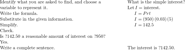 \begin{array}{cccc}\text{Identify what you are asked to find, and choose a}\hfill & & & \phantom{\rule{2em}{0ex}}\text{What is the simple interest?}\hfill \\ \text{variable to represent it.}\hfill & & & \phantom{\rule{2em}{0ex}}\text{Let}\phantom{\rule{0.2em}{0ex}}I=\text{interest.}\hfill \\ \text{Write the formula.}\hfill & & & \phantom{\rule{3.5em}{0ex}}I=Prt\hfill \\ \text{Substitute in the given information.}\hfill & & & \phantom{\rule{3.5em}{0ex}}I=\left(950\right)\left(0.03\right)\left(5\right)\hfill \\ \text{Simplify.}\hfill & & & \phantom{\rule{3.5em}{0ex}}I=142.5\hfill \\ \text{Check.}\hfill & & & \\ \text{Is ?142.50 a reasonable amount of interest on ?950?}\hfill & & & \\ \text{Yes.}\hfill & \\ \text{Write a complete sentence.}\hfill & & & \phantom{\rule{2em}{0ex}}\text{The interest is ?142.50.}\hfill \end{array}