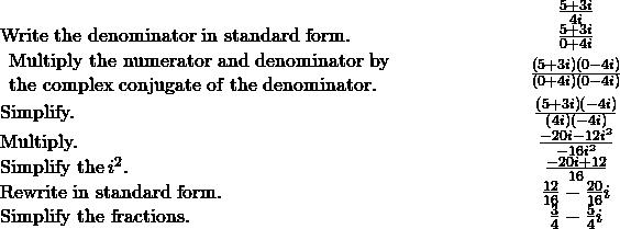 \begin{array}{cccc}& & & \hfill \phantom{\rule{4em}{0ex}}\frac{5+3i}{4i}\hfill \\ \text{Write the denominator in standard form.}\hfill & & & \hfill \phantom{\rule{4em}{0ex}}\frac{5+3i}{0+4i}\hfill \\ \begin{array}{c}\text{Multiply the numerator and denominator by}\hfill \\ \text{the complex conjugate of the denominator.}\hfill \end{array}\hfill & & & \hfill \phantom{\rule{4em}{0ex}}\frac{\left(5+3i\right)\left(0-4i\right)}{\left(0+4i\right)\left(0-4i\right)}\hfill \\ \text{Simplify.}\hfill & & & \hfill \phantom{\rule{4em}{0ex}}\frac{\left(5+3i\right)\left(-4i\right)}{\left(4i\right)\left(-4i\right)}\hfill \\ \text{Multiply.}\hfill & & & \hfill \phantom{\rule{4em}{0ex}}\frac{-20i-12{i}^{2}}{-16{i}^{2}}\hfill \\ \text{Simplify the}\phantom{\rule{0.2em}{0ex}}{i}^{2}.\hfill & & & \hfill \phantom{\rule{4em}{0ex}}\frac{-20i+12}{16}\hfill \\ \text{Rewrite in standard form.}\hfill & & & \hfill \phantom{\rule{4em}{0ex}}\frac{12}{16}-\frac{20}{16}i\hfill \\ \text{Simplify the fractions.}\hfill & & & \hfill \phantom{\rule{4em}{0ex}}\frac{3}{4}-\frac{5}{4}i\hfill \end{array}