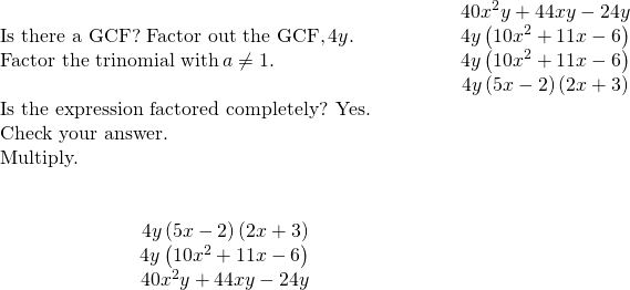 \begin{array}{cccccc}& & & & & \hfill 40{x}^{2}y+44xy-24y\hfill \\ \text{Is there a GCF? Factor out the GCF,}\phantom{\rule{0.2em}{0ex}}4y.\hfill & & & & & \hfill 4y\left(10{x}^{2}+11x-6\right)\hfill \\ \text{Factor the trinomial with}\phantom{\rule{0.2em}{0ex}}a\ne 1.\hfill & & & & & \hfill 4y\left(10{x}^{2}+11x-6\right)\hfill \\ & & & & & \hfill 4y\left(5x-2\right)\left(2x+3\right)\hfill \\ \text{Is the expression factored completely? Yes.}\hfill & & & & & \\ \text{Check your answer.}\hfill & & & & & \\ \text{Multiply.}\hfill & & & & & \\ \\ \\ \hfill \phantom{\rule{4em}{0ex}}4y\left(5x-2\right)\left(2x+3\right)\hfill & & & & & \\ \hfill \phantom{\rule{4em}{0ex}}4y\left(10{x}^{2}+11x-6\right)\hfill & & & & & \\ \hfill \phantom{\rule{4em}{0ex}}40{x}^{2}y+44xy-24y✓\hfill & & & & & \end{array}