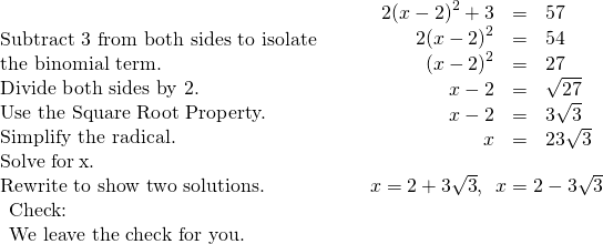 \begin{array}{cccc}\begin{array}{}\\ \\ \text{Subtract 3 from both sides to isolate}\hfill \\ \text{the binomial term.}\hfill \\ \text{Divide both sides by 2.}\hfill \\ \text{Use the Square Root Property.}\hfill \\ \text{Simplify the radical.}\hfill \\ \text{Solve for}\phantom{\rule{0.2em}{0ex}}x.\hfill \end{array}\hfill & & & \hfill \begin{array}{ccc}\hfill 2{\left(x-2\right)}^{2}+3& =\hfill & 57\hfill \\ \hfill 2{\left(x-2\right)}^{2}& =\hfill & 54\hfill \\ \hfill {\left(x-2\right)}^{2}& =\hfill & 27\hfill \\ \hfill x-2& =\hfill & ±\sqrt{27}\hfill \\ \hfill x-2& =\hfill & ±3\sqrt{3}\hfill \\ \hfill x& =\hfill & 2±3\sqrt{3}\hfill \end{array}\hfill \\ \text{Rewrite to show two solutions.}\hfill & & & \hfill x=2+3\sqrt{3},\phantom{\rule{0.5em}{0ex}}x=2-3\sqrt{3}\hfill \\ \begin{array}{c}\text{Check:}\hfill \\ \text{We leave the check for you.}\hfill \end{array}\hfill \end{array}