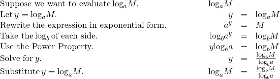 \begin{array}{cccccc}\text{Suppose we want to evaluate}\phantom{\rule{0.2em}{0ex}}{\text{log}}_{a}M.\hfill & & & \phantom{\rule{2em}{0ex}}{\text{log}}_{a}M\hfill & & \\ \text{Let}\phantom{\rule{0.2em}{0ex}}y={\text{log}}_{a}M.\hfill & & & \hfill \phantom{\rule{2em}{0ex}}y& =\hfill & {\text{log}}_{a}M\hfill \\ \text{Rewrite the expression in exponential form.}\hfill & & & \hfill \phantom{\rule{2em}{0ex}}{a}^{y}& =\hfill & M\hfill \\ \text{Take the}\phantom{\rule{0.2em}{0ex}}{\text{log}}_{b}\phantom{\rule{0.2em}{0ex}}\text{of each side.}\hfill & & & \hfill \phantom{\rule{2em}{0ex}}{\text{log}}_{b}{a}^{y}& =\hfill & {\text{log}}_{b}M\hfill \\ \text{Use the Power Property.}\hfill & & & \hfill \phantom{\rule{2em}{0ex}}y{\text{log}}_{b}a& =\hfill & {\text{log}}_{b}M\hfill \\ \text{Solve for}\phantom{\rule{0.2em}{0ex}}y.\hfill & & & \hfill \phantom{\rule{2em}{0ex}}y& =\hfill & \frac{{\text{log}}_{b}M}{{\text{log}}_{b}a}\hfill \\ \text{Substitute}\phantom{\rule{0.2em}{0ex}}y={\text{log}}_{a}M.\hfill & & & \hfill \phantom{\rule{2em}{0ex}}{\text{log}}_{a}M& =\hfill & \frac{{\text{log}}_{b}M}{{\text{log}}_{b}a}\hfill \end{array}