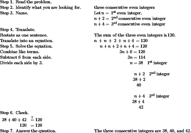 \phantom{\rule{4em}{0ex}}\begin{array}{cc}\mathbf{\text{Step 1. Read}}\phantom{\rule{0.2em}{0ex}}\text{the problem.}\hfill & \\ \mathbf{\text{Step 2. Identify}}\phantom{\rule{0.2em}{0ex}}\text{what you are looking for.}\hfill & \phantom{\rule{2em}{0ex}}\text{three consecutive even integers}\hfill \\ \mathbf{\text{Step 3. Name.}}\hfill & \phantom{\rule{2em}{0ex}}\text{Let}\phantom{\rule{0.2em}{0ex}}n=\phantom{\rule{0.2em}{0ex}}{1}^{\text{st}}\phantom{\rule{0.2em}{0ex}}\text{even integer.}\hfill \\ & \phantom{\rule{2em}{0ex}}n+2=\phantom{\rule{0.2em}{0ex}}{2}^{\text{nd}}\phantom{\rule{0.2em}{0ex}}\text{consecutive even integer}\hfill \\ & \phantom{\rule{2em}{0ex}}n+4=\phantom{\rule{0.2em}{0ex}}{3}^{\text{rd}}\phantom{\rule{0.2em}{0ex}}\text{consecutive even integer}\hfill \\ \mathbf{\text{Step 4. Translate.}}\hfill & \\ \text{Restate as one sentence.}\hfill & \phantom{\rule{2em}{0ex}}\text{The sum of the three even integers is}\phantom{\rule{0.2em}{0ex}}120.\hfill \\ \text{Translate into an equation.}\hfill & \phantom{\rule{2em}{0ex}}n\phantom{\rule{0.2em}{0ex}}+\phantom{\rule{0.2em}{0ex}}n\phantom{\rule{0.2em}{0ex}}+\phantom{\rule{0.2em}{0ex}}2\phantom{\rule{0.2em}{0ex}}+\phantom{\rule{0.2em}{0ex}}n+4\phantom{\rule{0.2em}{0ex}}=120\hfill \\ \mathbf{\text{Step 5. Solve}}\phantom{\rule{0.2em}{0ex}}\text{the equation.}\hfill & \phantom{\rule{3.3em}{0ex}}n+n+2+n+4=120\hfill \\ \text{Combine like terms.}\hfill & \phantom{\rule{7.7em}{0ex}}3n+6=120\hfill \\ \text{Subtract 6 from each side.}\hfill & \phantom{\rule{9.5em}{0ex}}3n=114\hfill \\ \text{Divide each side by 3.}\hfill & \phantom{\rule{10em}{0ex}}n=38\phantom{\rule{1em}{0ex}}{1}^{\text{st}}\phantom{\rule{0.2em}{0ex}}\text{integer}\hfill \\ \\ & \phantom{\rule{11em}{0ex}}n+2\phantom{\rule{1em}{0ex}}{2}^{\text{nd}}\phantom{\rule{0.2em}{0ex}}\text{integer}\hfill \\ & \phantom{\rule{10.7em}{0ex}}38+2\hfill \\ & \phantom{\rule{11.5em}{0ex}}40\hfill \\ \\ & \phantom{\rule{11em}{0ex}}n+4\phantom{\rule{1em}{0ex}}{3}^{\text{