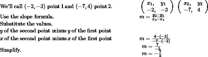 \begin{array}{cc}\text{We'll call}\phantom{\rule{0.2em}{0ex}}\left(-2,-3\right)\phantom{\rule{0.2em}{0ex}}\text{point}\phantom{\rule{0.2em}{0ex}}\text{#}1\phantom{\rule{0.2em}{0ex}}\text{and}\phantom{\rule{0.2em}{0ex}}\left(-7,4\right)\phantom{\rule{0.2em}{0ex}}\text{point}\phantom{\rule{0.2em}{0ex}}\text{#}2.\hfill & \phantom{\rule{4em}{0ex}}\left(\begin{array}{cc}{x}_{1},\hfill & {y}_{1}\hfill \\ -2,\hfill & -3\hfill \end{array}\right)\phantom{\rule{0.2em}{0ex}}\left(\begin{array}{cc}{x}_{2},\hfill & {y}_{2}\hfill \\ -7,\hfill & 4\hfill \end{array}\right)\hfill \\ \text{Use the slope formula.}\hfill & \phantom{\rule{4em}{0ex}}m=\frac{{y}_{2}-{y}_{1}}{{x}_{2}-{x}_{1}}\hfill \\ \text{Substitute the values.}\hfill & \\ y\phantom{\rule{0.2em}{0ex}}\text{of the second point minus}\phantom{\rule{0.2em}{0ex}}y\phantom{\rule{0.2em}{0ex}}\text{of the first point}\hfill \\ x\phantom{\rule{0.2em}{0ex}}\text{of the second point minus}\phantom{\rule{0.2em}{0ex}}x\phantom{\rule{0.2em}{0ex}}\text{of the first point}\hfill & \phantom{\rule{4em}{0ex}}m=\frac{4-\left(-3\right)}{-7-\left(-2\right)}\hfill \\ \text{Simplify.}\hfill & \phantom{\rule{4em}{0ex}}\begin{array}{c}m=\frac{7}{-5}\hfill \\ m=-\frac{7}{5}\hfill \end{array}\hfill \end{array}