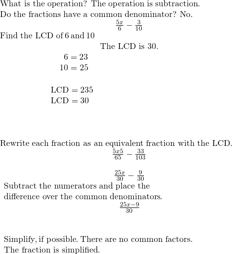 \begin{array}{ccc}\text{What is the operation? The operation is subtraction}.\hfill & & \\ \text{Do the fractions have a common denominator? No}.\hfill & & & \hfill \phantom{\rule{3em}{0ex}}\frac{5x}{6}-\frac{3}{10}\hfill \\ \text{Find the LCD of}\phantom{\rule{0.2em}{0ex}}6\phantom{\rule{0.2em}{0ex}}\text{and}\phantom{\rule{0.2em}{0ex}}10\hfill & & & \hfill \phantom{\rule{3em}{0ex}}\text{The LCD is 30.}\hfill \\ \begin{array}{ccccccc}& & & & & & \phantom{\rule{1.5em}{0ex}}6=2·3\hfill \\ & & & & & & \underset{___________}{\phantom{\rule{0.4em}{0ex}}10=2·5}\hfill \\ & & & & & & \text{LCD}=2·3·5\hfill \\ & & & & & & \text{LCD}=30\hfill \end{array}\hfill & & & \\ \\ \\ \text{Rewrite each fraction as an equivalent fraction with the LCD}.\hfill & & & \hfill \phantom{\rule{3em}{0ex}}\frac{5x·5}{6·5}-\frac{3·3}{10·3}\hfill \\ & & & \hfill \phantom{\rule{3em}{0ex}}\frac{25x}{30}-\frac{9}{30}\hfill \\ \begin{array}{c}\text{Subtract the numerators and place the}\hfill \\ \text{difference over the common denominators}.\hfill \end{array}\hfill & & & \hfill \phantom{\rule{3em}{0ex}}\frac{25x-9}{30}\hfill \\ \\ \\ \begin{array}{c}\text{Simplify},\text{if possible}.\phantom{\rule{0.2em}{0ex}}\text{There are no common factors}.\hfill \\ \text{The fraction is simplified}.\hfill \end{array}\hfill & & & \end{array}