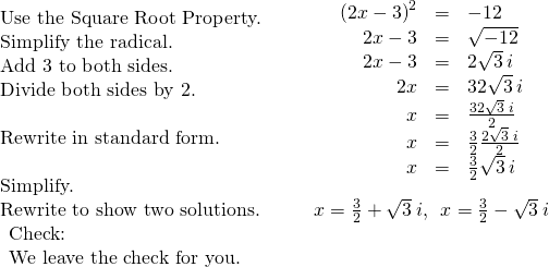 \begin{array}{cccc}\begin{array}{}\\ \text{Use the Square Root Property.}\hfill \\ \text{Simplify the radical.}\hfill \\ \text{Add 3 to both sides.}\hfill \\ \text{Divide both sides by 2.}\hfill \\ \\ \text{Rewrite in standard form.}\hfill \\ \\ \text{Simplify.}\hfill \end{array}\hfill & & & \hfill \begin{array}{ccc}\hfill {\left(2x-3\right)}^{2}& =\hfill & -12\hfill \\ \hfill 2x-3& =\hfill & ±\sqrt{-12}\hfill \\ \hfill 2x-3& =\hfill & ±2\sqrt{3}\phantom{\rule{0.2em}{0ex}}i\hfill \\ \hfill 2x& =\hfill & 3±2\sqrt{3}\phantom{\rule{0.2em}{0ex}}i\hfill \\ \hfill x& =\hfill & \frac{3±2\sqrt{3}\phantom{\rule{0.2em}{0ex}}i}{2}\hfill \\ \hfill x& =\hfill & \frac{3}{2}±\frac{2\sqrt{3}\phantom{\rule{0.2em}{0ex}}i}{2}\hfill \\ \hfill x& =\hfill & \frac{3}{2}±\sqrt{3}\phantom{\rule{0.2em}{0ex}}i\hfill \end{array}\hfill \\ \text{Rewrite to show two solutions.}\hfill & & & \hfill x=\frac{3}{2}+\sqrt{3}\phantom{\rule{0.2em}{0ex}}i,\phantom{\rule{0.5em}{0ex}}x=\frac{3}{2}-\sqrt{3}\phantom{\rule{0.2em}{0ex}}i\hfill \\ \begin{array}{c}\text{Check:}\hfill \\ \text{We leave the check for you.}\hfill \end{array}\hfill \end{array}