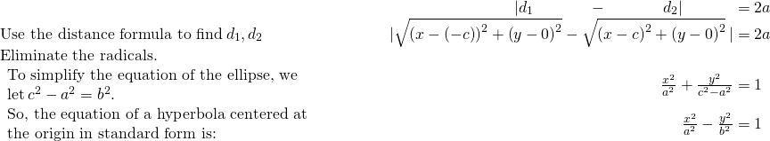 \begin{array}{cccc}& & & \hfill \phantom{\rule{4em}{0ex}}|{d}_{1}\phantom{\rule{3.5em}{0ex}}-\phantom{\rule{3.5em}{0ex}}{d}_{2}|\phantom{\rule{3.2em}{0ex}}=2a\ \text{Use the distance formula to find}\phantom{\rule{0.2em}{0ex}}{d}_{1},{d}_{2}\hfill & & & \hfill \phantom{\rule{2em}{0ex}}|\sqrt{{\left(x-\left(-c\right)\right)}^{2}+{\left(y-0\right)}^{2}}-\sqrt{{\left(x-c\right)}^{2}+{\left(y-0\right)}^{2}}\phantom{\rule{0.2em}{0ex}}|=2a\ \text{Eliminate the radicals.}\hfill & & & \ \begin{array}{c}\text{To simplify the equation of the ellipse, we}\hfill \ \text{let}\phantom{\rule{0.2em}{0ex}}{c}^{2}-{a}^{2}={b}^{2}.\hfill \end{array}\hfill & & & \hfill \phantom{\rule{2em}{0ex}}\frac{{x}^{2}}{{a}^{2}}+\frac{{y}^{2}}{{c}^{2}-{a}^{2}}=1\phantom{\rule{0.53em}{0ex}}\ \begin{array}{c}\text{So, the equation of a hyperbola centered at}\hfill \ \text{the origin in standard form is:}\hfill \end{array}\hfill & & & \hfill \phantom{\rule{2em}{0ex}}\frac{{x}^{2}}{{a}^{2}}-\frac{{y}^{2}}{{b}^{2}}=1\phantom{\rule{0.53em}{0ex}}\end{array}
