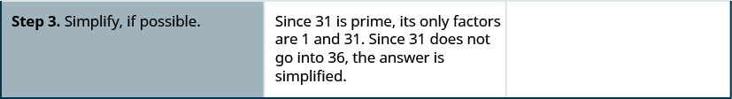 Step 3 is to simplify is possible. Since 31 is prime, its only factors are 1and 31. Since 31 does not go into 36, the answer is simplified.