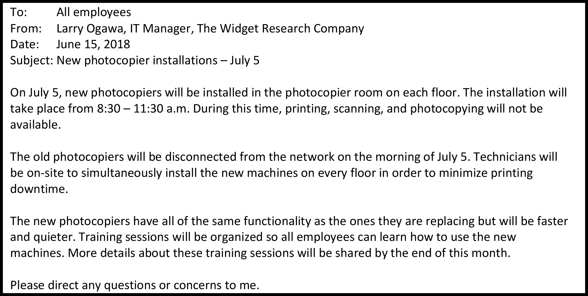 To: All employees From: Larry Ogawa, IT Manager, The Widget Research Company Date: June 15, 2018 Subject: New photocopier installations – July 5 On July 5, new photocopiers will be installed in the photocopier room on each floor. The installation will take place from 8:30 – 11:30 a.m. During this time, printing, scanning, and photocopying will not be available. The old photocopiers will be disconnected from the network on the morning of July 5. Technicians will be on-site to simultaneously install the new machines on every floor in order to minimize printing downtime. The new photocopiers have all of the same functionality as the ones they are replacing but will be faster and quieter. Training sessions will be organized so all employees can learn how to use the new machines. More details about these training sessions will be shared by the end of this month. Please direct any questions or concerns to me.
