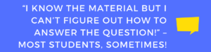 """""""I know the material but I can't figure out how to answer the question!"""" – most students, sometimes"""